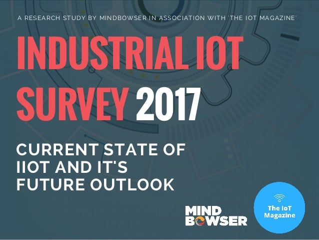INDUSTRIAL IOT SURVEY 2017 CURRENT STATE OF IIOT AND IT'S FUTURE OUTLOOK A RESEARCH STUDY BY MINDBOWSER IN ASSOCIATION WIT...