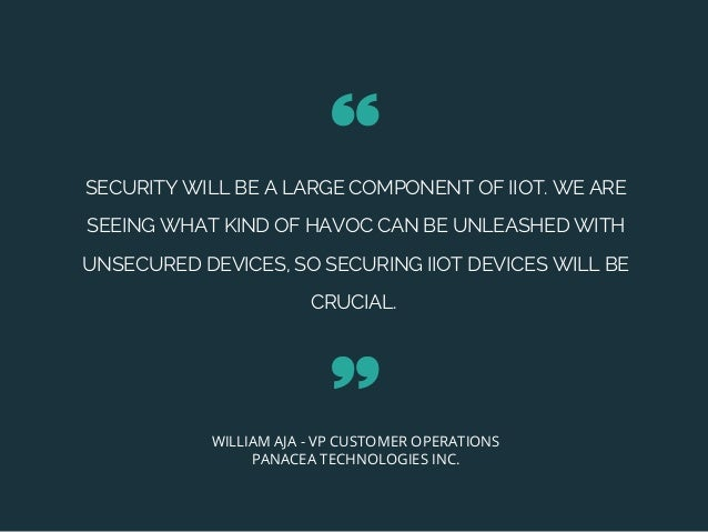 SECURITY WILL BE A LARGE COMPONENT OF IIOT. WE ARE SEEING WHAT KIND OF HAVOC CAN BE UNLEASHED WITH UNSECURED DEVICES, SO S...