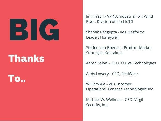 BIG Thanks To.. Jim Hirsch -VP NA Industrial IoT,Wind River, Division of Intel IoTG Shamik Dasgupta -IIoT Platforms Lea...