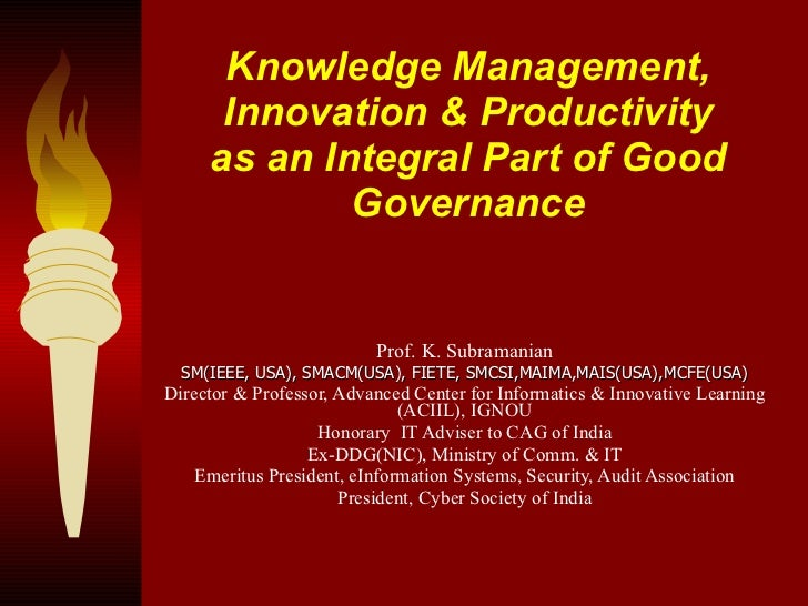 Knowledge Management, Innovation & Productivity as an Integral Part of Good Governance Prof. K. Subramanian SM(IEEE, USA),...