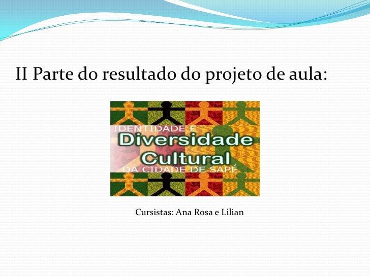 II Parte do resultado do projeto de aula:               Cursistas: Ana Rosa e Lilian