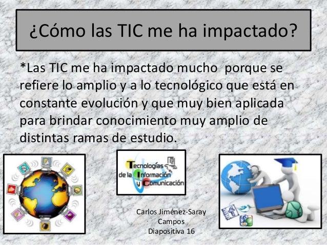 ¿Cómo las TIC me ha impactado? *Las TIC me ha impactado mucho porque se refiere lo amplio y a lo tecnológico que está en c...
