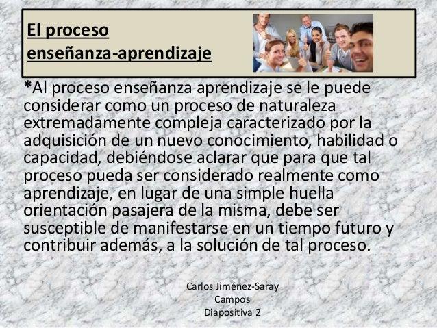 El proceso enseñanza-aprendizaje *Al proceso enseñanza aprendizaje se le puede considerar como un proceso de naturaleza ex...