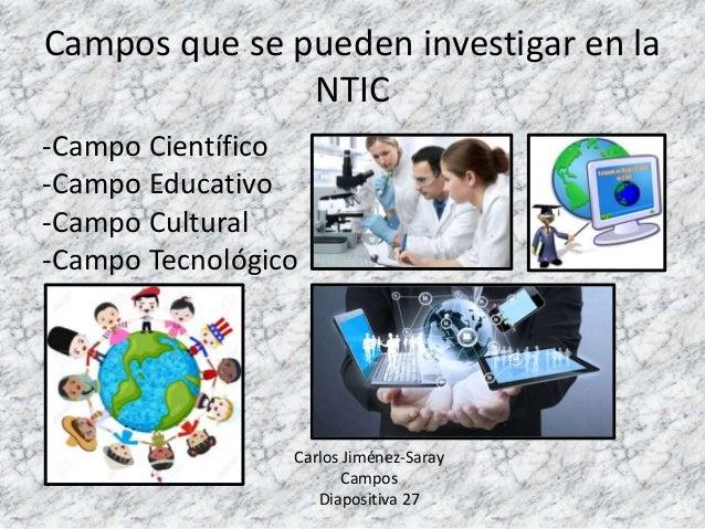 Campos que se pueden investigar en la NTIC -Campo Científico -Campo Educativo -Campo Cultural -Campo Tecnológico Carlos Ji...