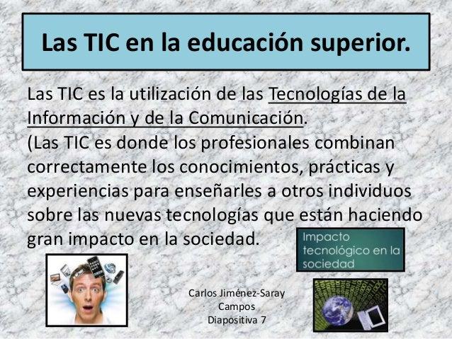 Las TIC en la educación superior. Las TIC es la utilización de las Tecnologías de la Información y de la Comunicación. (La...