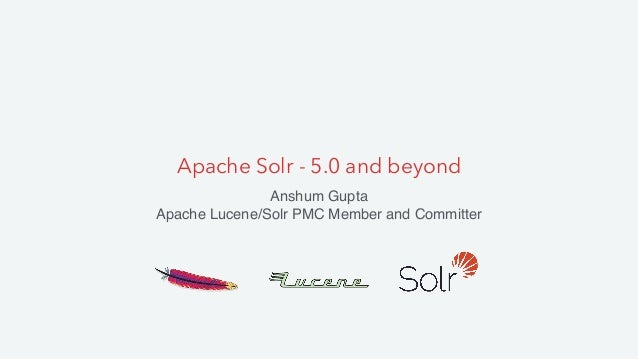 Apache Solr - 5.0 and beyond Anshum Gupta Apache Lucene/Solr PMC Member and Committer