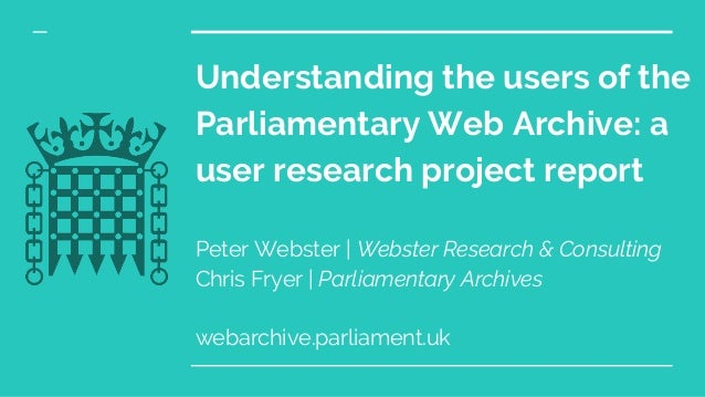 Understanding the users of the Parliamentary Web Archive: a user research project report Peter Webster | Webster Research ...