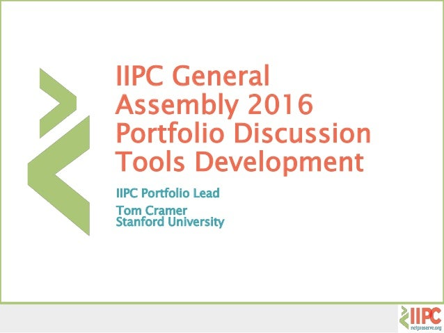IIPC General Assembly 2016 Portfolio Discussion Tools Development IIPC Portfolio Lead Tom Cramer Stanford University