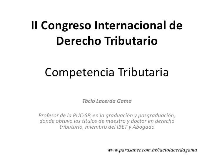 II Congreso Internacional de DerechoTributarioCompetencia Tributaria<br />Tácio Lacerda Gama<br />Profesor de laPUC-SP, en...