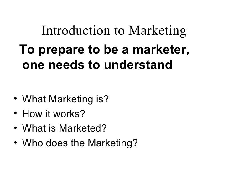 Introduction to Marketing    To prepare to be a marketer,    one needs to understand•   What Marketing is?•   How it works...
