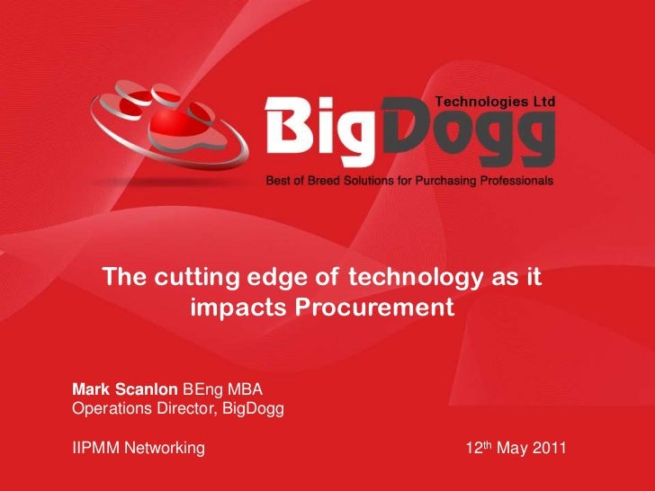 The cutting edge of technology as it impacts Procurement<br />Mark Scanlon BEng MBA<br />Operations Director, BigDogg<br /...