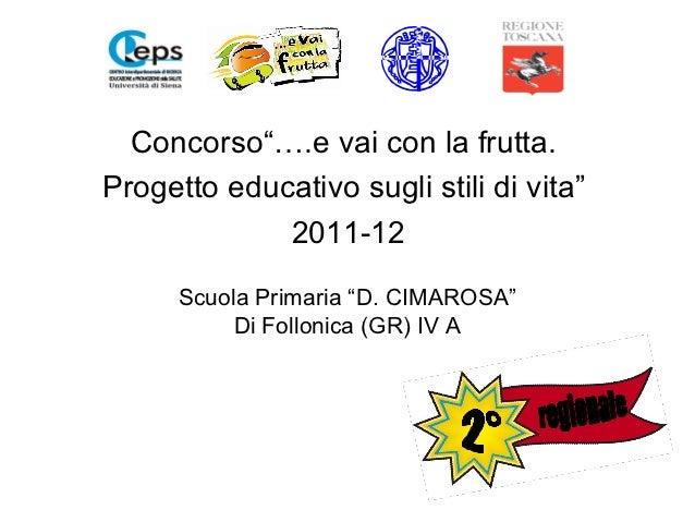 """Concorso""""….e vai con la frutta.Progetto educativo sugli stili di vita""""             2011-12      Scuola Primaria """"D. CIMARO..."""