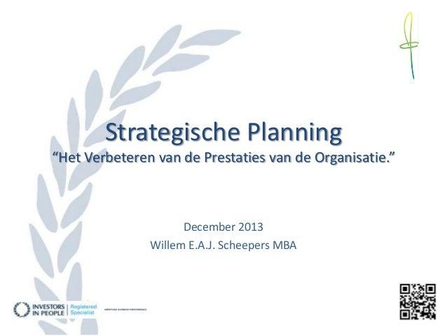 """Strategische Planning """"Het Verbeteren van de Prestaties van de Organisatie.""""  December 2013 Willem E.A.J. Scheepers MBA"""