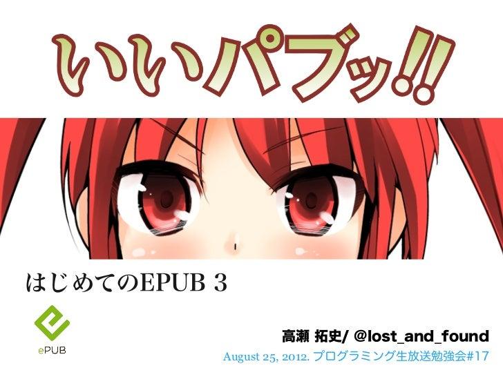 はじめてのEPUB 3                 高瀬 拓史/ @lost_and_found          August 25, 2012. プログラミング生放送勉強会#17