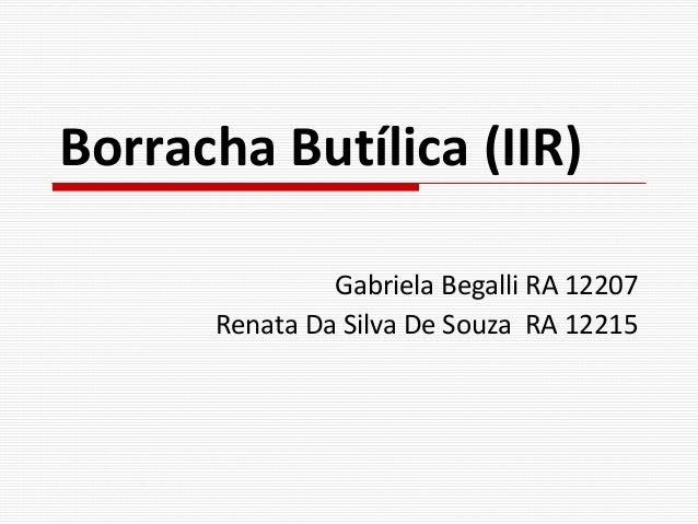 Borracha Butílica (IIR) Gabriela Begalli RA 12207 Renata Da Silva De Souza RA 12215