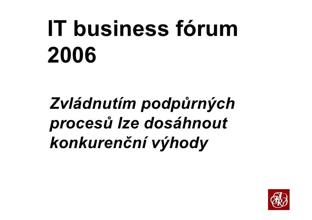 IT business fórum 2006  Zvládnutím podpůrných            p p     ý procesů lze dosáhnout konkurenční výhody