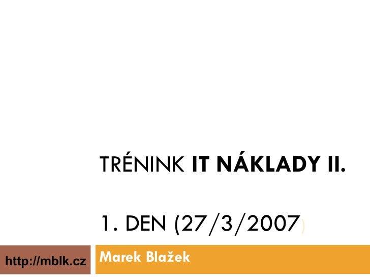 TRÉNINK  IT NÁKLADY II. 1. DEN (27/3/2007 ) Marek Blažek http://mblk.cz