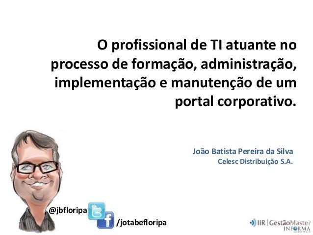 O profissional de TI atuante noprocesso de formação, administração,implementação e manutenção de umportal corporativo.João...