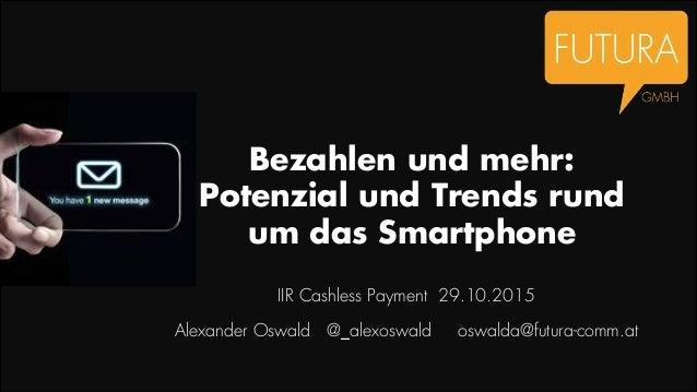 Bezahlen und mehr: Potenzial und Trends rund um das Smartphone IIR Cashless Payment 29.10.2015 Alexander Oswald @_alexoswa...