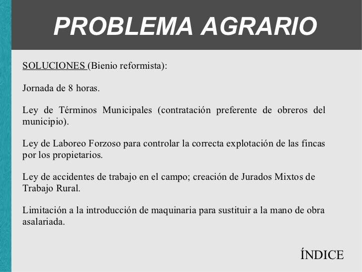PROBLEMA AGRARIO SOLUCIONES (Bienio reformista): <ul><ul><ul><li>Jornada de 8 horas. </li></ul></ul></ul><ul><ul><ul><li>L...