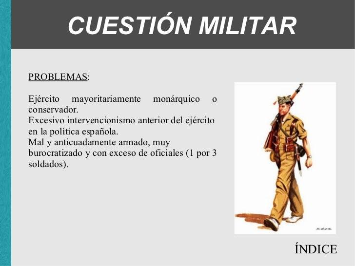 CUESTIÓN MILITAR PROBLEMAS : <ul><ul><ul><li>Ejército mayoritariamente monárquico o conservador. </li></ul></ul></ul><ul><...