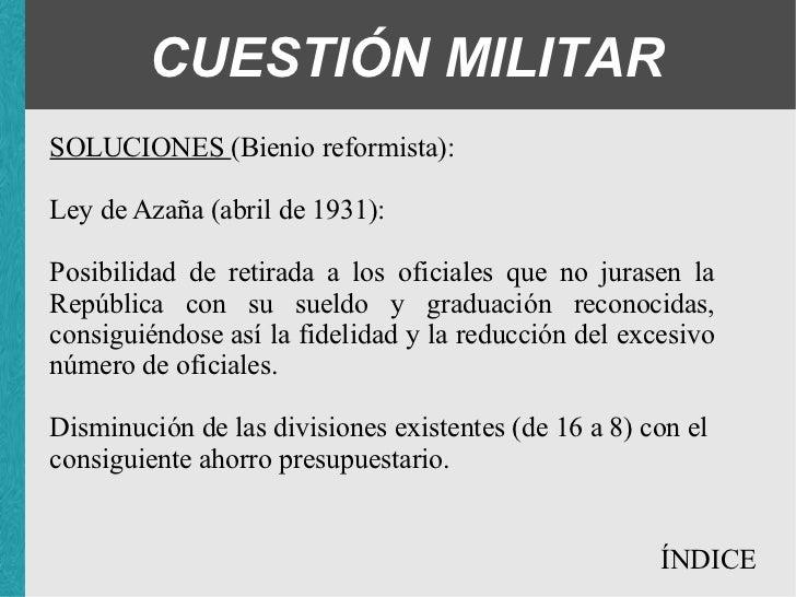 CUESTIÓN MILITAR SOLUCIONES (Bienio reformista): Ley de Azaña (abril de 1931): <ul><ul><ul><li>Posibilidad de retirada a l...