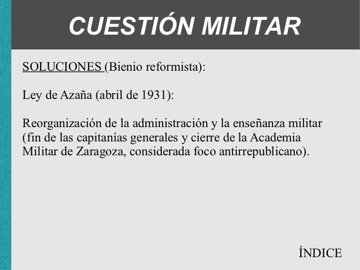 CUESTIÓN MILITAR SOLUCIONES (Bienio reformista): Ley de Azaña (abril de 1931): <ul><ul><ul><li>Reorganización de la admini...