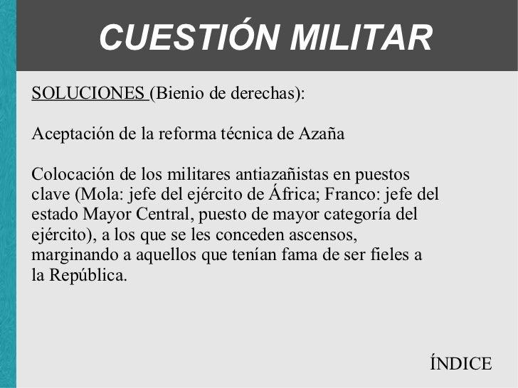 CUESTIÓN MILITAR SOLUCIONES (Bienio de derechas): <ul><ul><ul><li>Aceptación de la reforma técnica de Azaña </li></ul></ul...