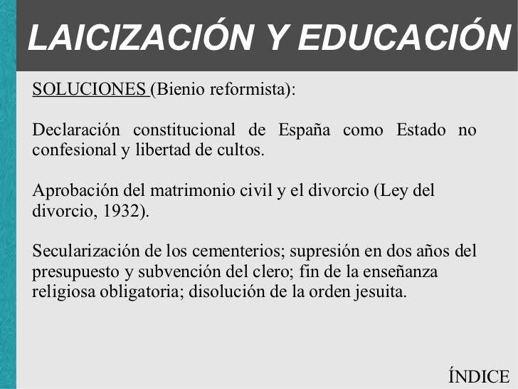 LAICIZACIÓN Y EDUCACIÓN SOLUCIONES (Bienio reformista): <ul><ul><ul><li>Declaración constitucional de España como Estado n...