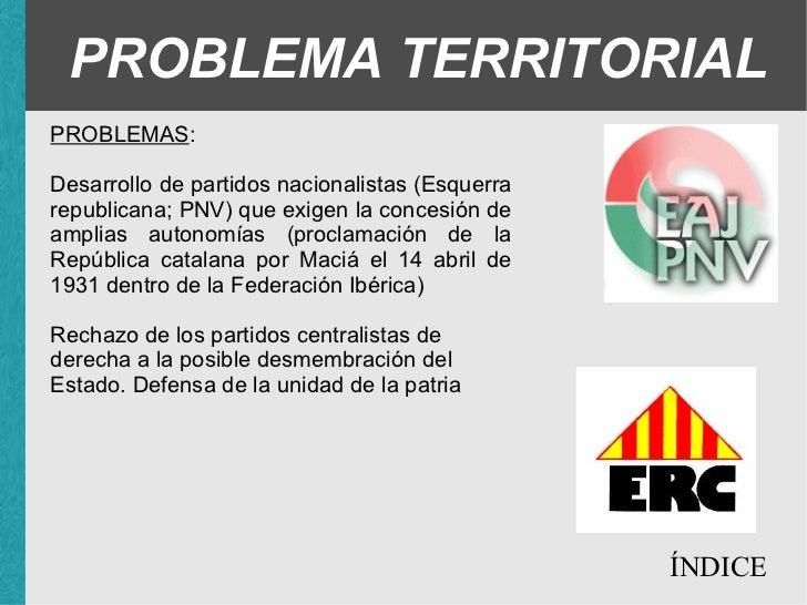 PROBLEMA TERRITORIAL PROBLEMAS : <ul><ul><ul><li>Desarrollo de partidos nacionalistas (Esquerra republicana; PNV) que exig...