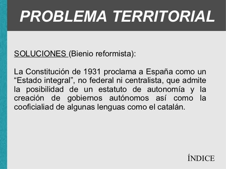 """PROBLEMA TERRITORIAL SOLUCIONES (Bienio reformista): <ul><ul><li>La Constitución de 1931 proclama a España como un """"Estado..."""