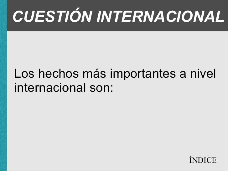 CUESTIÓN INTERNACIONAL Los hechos más importantes a nivel internacional son: ÍNDICE