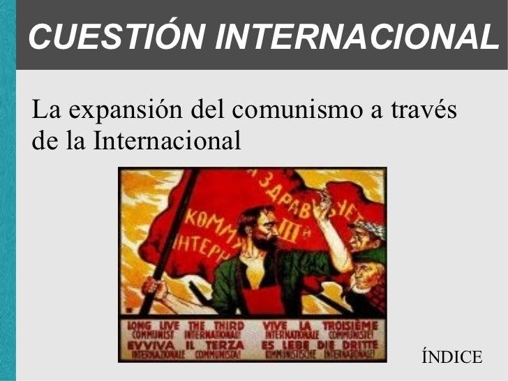 CUESTIÓN INTERNACIONAL <ul><li>La expansión del comunismo a través de la Internacional </li></ul>ÍNDICE