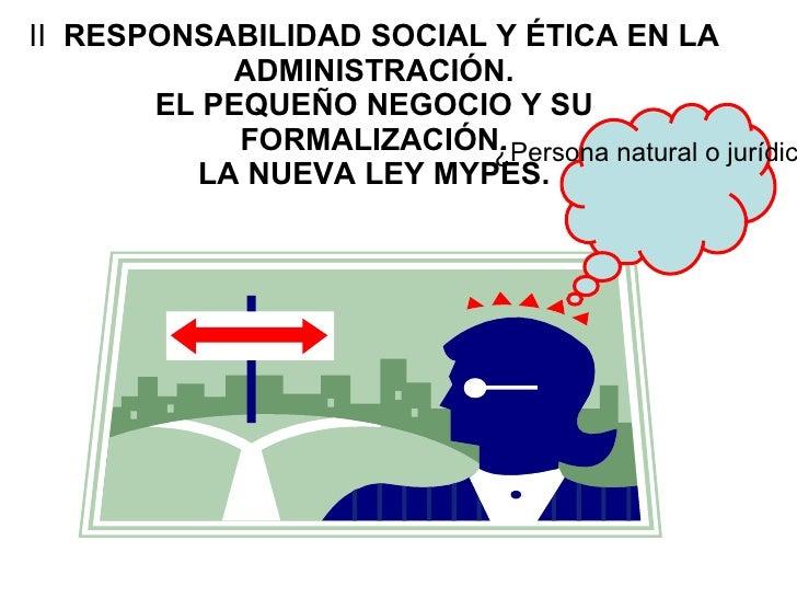II  RESPONSABILIDAD SOCIAL Y ÉTICA EN LA ADMINISTRACIÓN. EL PEQUEÑO NEGOCIO Y SU FORMALIZACIÓN. LA NUEVA LEY MYPES. ¿Perso...
