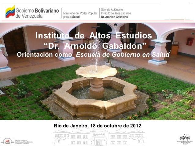 """Instituto de Altos Estudios       """"Dr. Arnoldo Gabaldon""""Orientación como Escuela de Gobierno en Salud          Río de Jane..."""