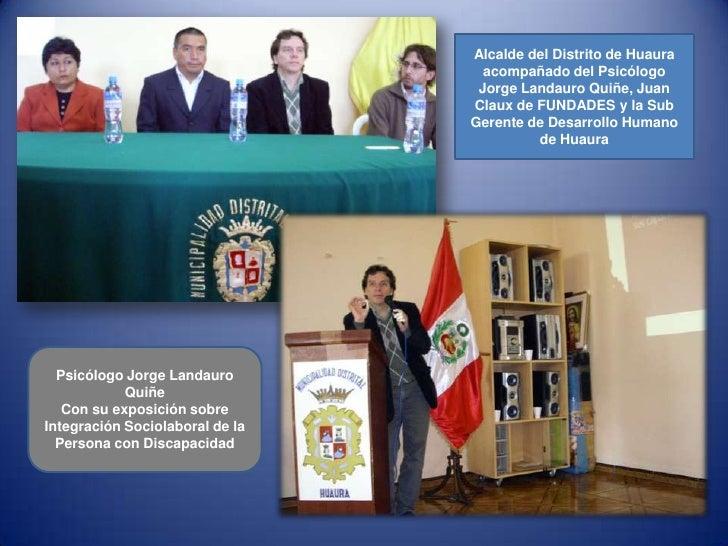 Alcalde del Distrito de Huaura acompañado del Psicólogo Jorge Landauro Quiñe, Juan Claux de FUNDADES y la Sub Gerente de D...