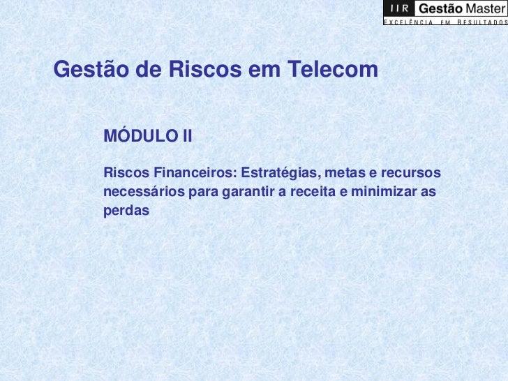 Gestão de Riscos em Telecom    MÓDULO II    Riscos Financeiros: Estratégias, metas e recursos    necessários para garantir...