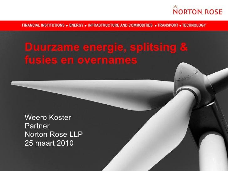 Duurzame energie, splitsing & fusies en overnames  Weero Koster  Partner Norton Rose LLP 25 maart 2010