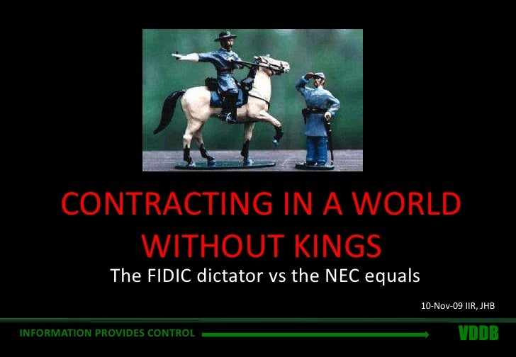 CONTRACTING IN A WORLD WITHOUT KINGS<br />The FIDIC dictator vs the NEC equals<br />10-Nov-09 IIR, JHB<br />VDDB<br />INFO...