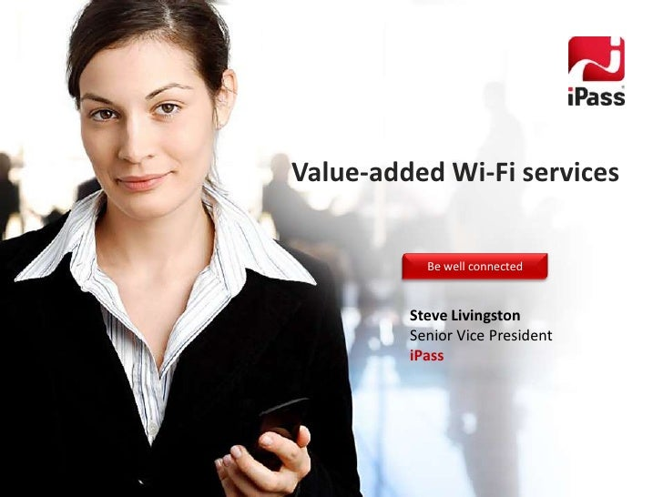 Value-added Wi-Fi services           Be well connected         Steve Livingston         Senior Vice President         iPass