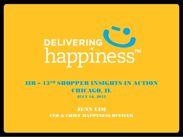 IIR – 13TH SHOPPER INSIGHTS IN ACTION CHICAGO, IL JULY 16, 2013 JENN LIM CEO & CHIEF HAPPINESS OFFICER