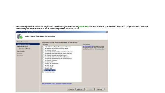• Ahora que ya están todos los requisitos necesarios para iniciar el proceso de instalación de IIS, aparecerá marcada su o...