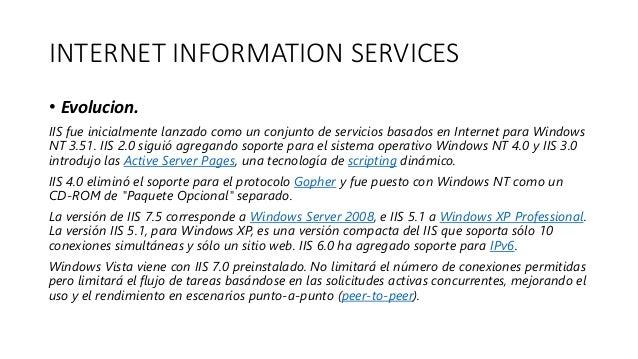 INTERNET INFORMATION SERVICES • Evolucion. IIS fue inicialmente lanzado como un conjunto de servicios basados en Internet ...