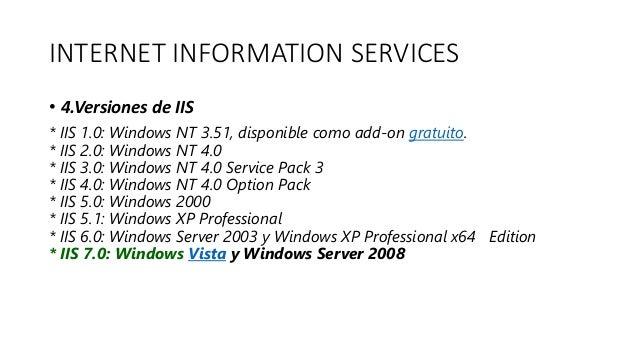 INTERNET INFORMATION SERVICES • 4.Versiones de IIS * IIS 1.0: Windows NT 3.51, disponible como add-on gratuito. * IIS 2.0:...