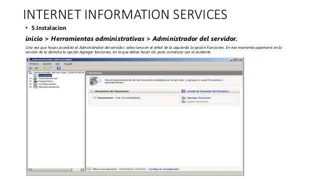 INTERNET INFORMATION SERVICES • 5.Instalacion inicio > Herramientas administrativas > Administrador del servidor. Una vez ...