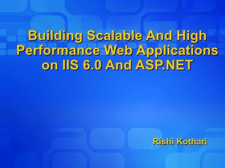 Building Scalable And High Performance Web Applications on IIS 6.0 And ASP.NET Rishi Kothari