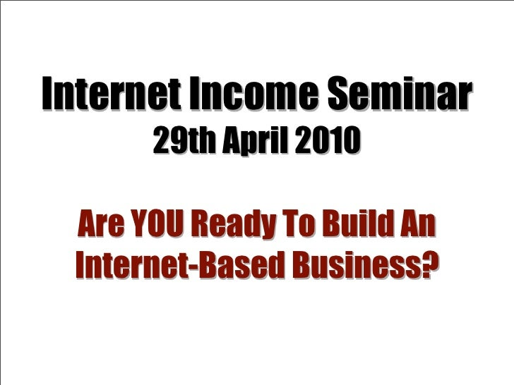 Internet Income Seminar       29th April 2010   Are YOU Ready To Build An  Internet-Based Business?