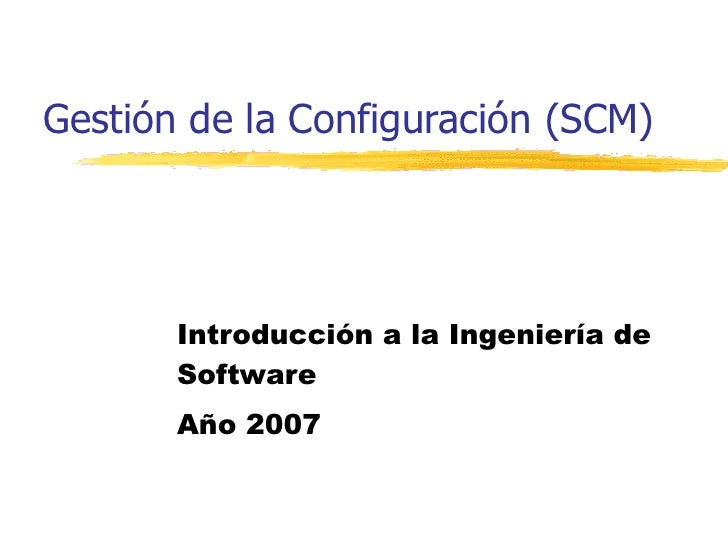 Gestión de la Configuración (SCM) Introducción a la Ingeniería de Software Año 2007