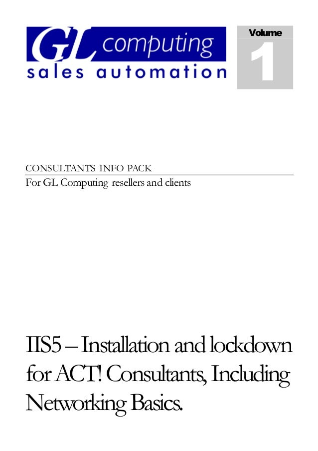 CONSULTANTS INFO PACK For GL Computing resellers and clients IIS5–Installationandlockdown forACT!Consultants,Including Net...