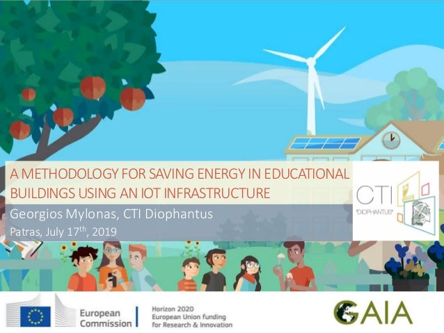 AMETHODOLOGY FOR SAVING ENERGY IN EDUCATIONAL BUILDINGS USING ANIOT INFRASTRUCTURE Georgios Mylonas, CTI Diophantus Patras...